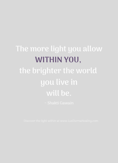The more light you allow within you, the brighter the world you live in will be. ~ Shakti Gawain