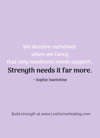 """We deceive ourselves when we fancy that only weakness needs support. Strength needs it far more."" ~ Sophie Swetchine"