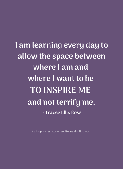 I am learning every day to allow the space between where I am and where I want to be to inspire me and not terrify me. ~ Tracee Ellis Ross