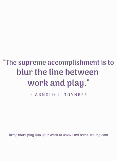 """The supreme accomplishment is to blur the line between work and play."" ~ Arnold J. Toynbee"