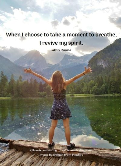 When I choose to take a moment to breathe, I revive my spirit. -Ann Ruane