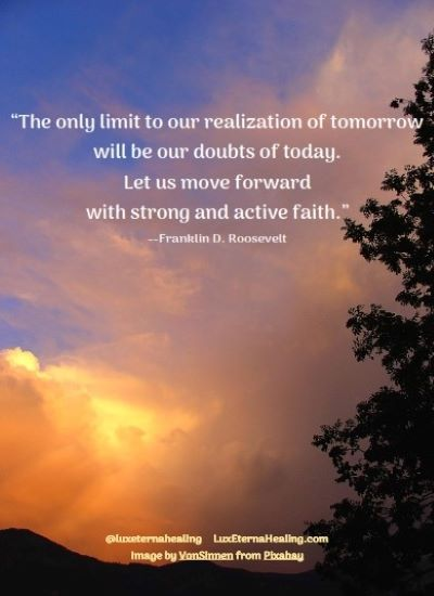 """""""The only limit to our realization of tomorrow will be our doubts of today. Let us move forward with strong and active faith."""" --Franklin D. Roosevelt"""