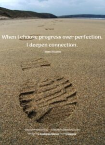 When I choose progress over perfection, I deepen connection. -Ann Ruane