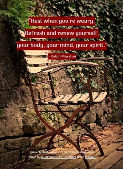 """Rest when you're weary. Refresh and renew yourself, your body, your mind, your spirit."" ~ Ralph Marston"