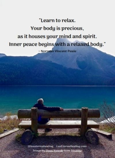 """Learn to relax. Your body is precious, as it houses your mind and spirit. Inner peace begins with a relaxed body."" ~ Norman Vincent Peale"