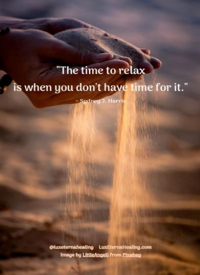 """The time to relax is when you don't have time for it."" ~ Sydney J. Harris"