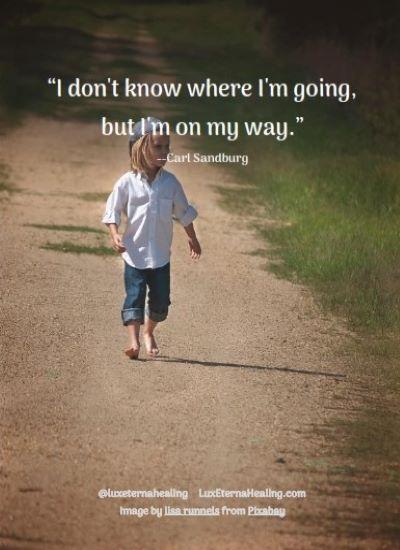 """I don't know where I'm going, but I'm on my way."" --Carl Sandburg"