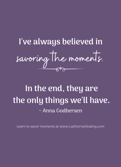 """I've always believed in savoring the moments. In the end, they are the only things we'll have."" ~ Anna Godbersen"