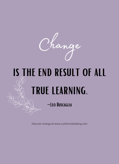 Change is the end result of all true learning. ~Leo Buscaglia