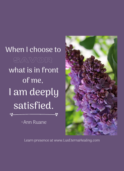 When I choose to savor what is in front of me, I am deeply satisfied. ~Ann Ruane