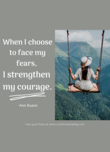 When I choose to face my fears, I strengthen my courage. ~Ann Ruane