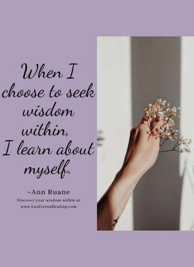 When I choose to seek wisdom within, I learn about myself. ~Ann Ruane