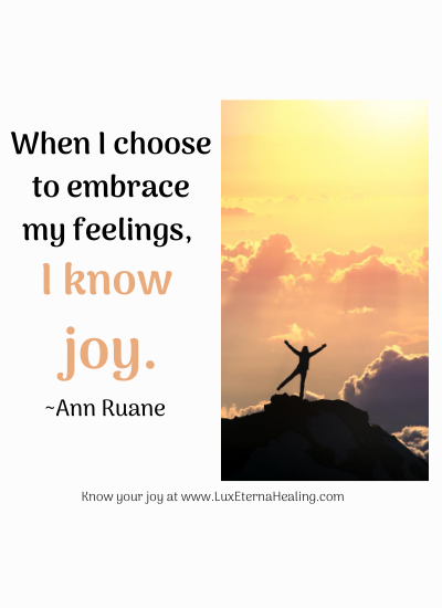 When I choose to embrace my feelings, I know joy. ~Ann Ruane