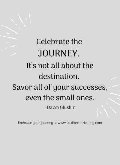 """Celebrate the journey. It's not all about the destination. Savor all of your successes, even the small ones."" ~Dawn Gluskin"