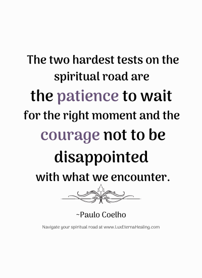The two hardest tests on the spiritual road are the patience to wait for the right moment and the courage not to be disappointed with what we encounter. ~Paulo Coelho