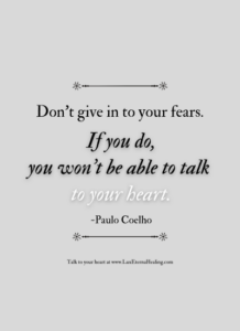 Don't give in to your fears. If you do, you won't be able to talk to your heart. -Paulo Coelho