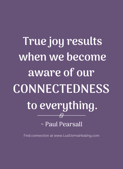 """True joy results when we become aware of our connectedness to everything."" ~ Paul Pearsall"