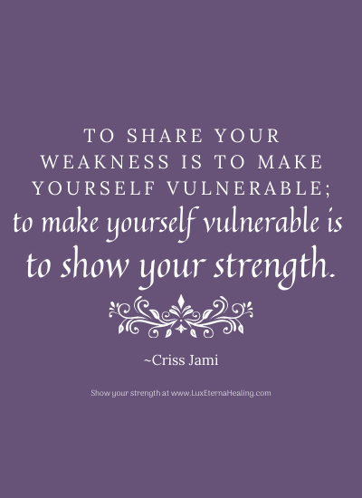 To share your weakness is to make yourself vulnerable; to make yourself vulnerable is to show your strength. ~Criss Jami