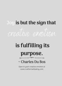 """Joy is but the sign that creative emotion is fulfilling its purpose."" ~ Charles Du Bos"