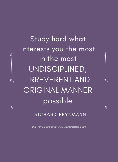 Study hard what interests you the most in the most undisciplined, irreverent and original manner possible. ~Richard Feynmann