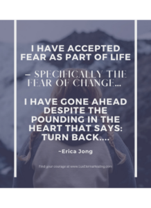 I have accepted fear as part of life – specifically the fear of change... I have gone ahead despite the pounding in the heart that says: turn back.... ~Erica Jong