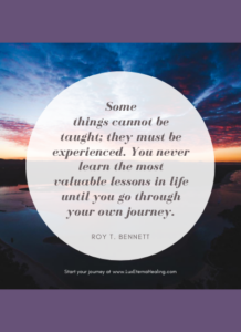 Some things cannot be taught; they must be experienced. You never learn the most valuable lessons in life until you go through your own journey. ~Roy T. Bennett