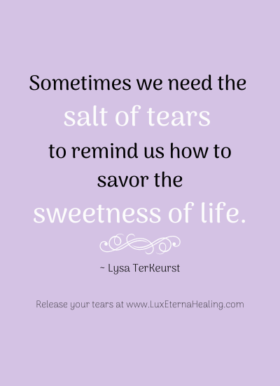 Sometimes we need the salt of tears to remind us how to savor the sweetness of life. ~ Lysa TerKeurst