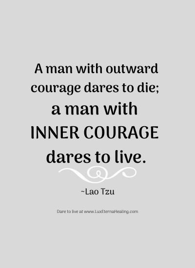 A man with outward courage dares to die; a man with inner courage dares to live. ~Lao Tzu