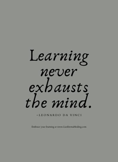 Learning never exhausts the mind. ~Leonardo da Vinci