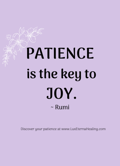 """Patience is the key to joy."" ~ Rumi"