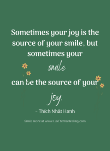 Sometimes your joy is the source of your smile, but sometimes your smile can be the source of your joy. ~ Thích Nhât Hanh