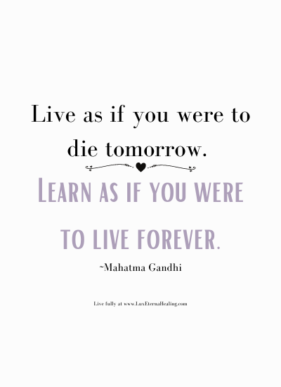 Live as if you were to die tomorrow. Learn as if you were to live forever. ~Mahatma Gandhi