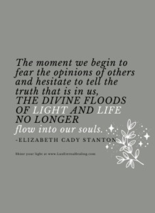 The moment we begin to fear the opinions of others and hesitate to tell the truth that is in us, the divine floods of light and life no longer flow into our souls. -Elizabeth Cady Stanton