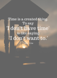 Time is a created thing. To say 'I don't have time' is like saying 'I don't want to.' -Lao Tzu