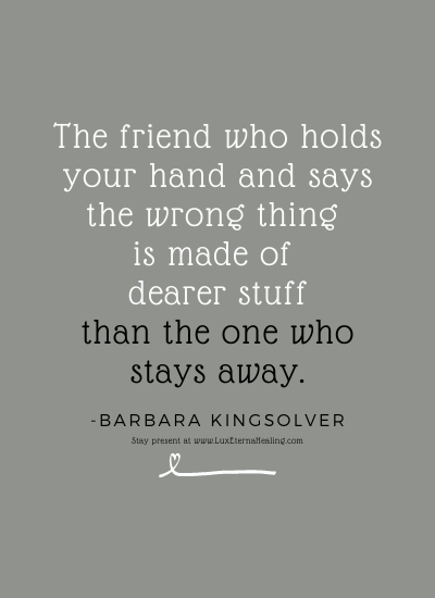 The friend who holds your hand and says the wrong thing is made of dearer stuff than the one who stays away. -Barbara Kingsolver
