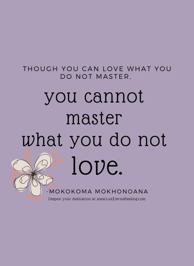 Though you can love what you do not master, you cannot master what you do not love. -Mokokoma Mokhonoana