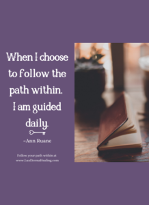 When I choose to follow the path within, I am guided daily. ~Ann Ruane