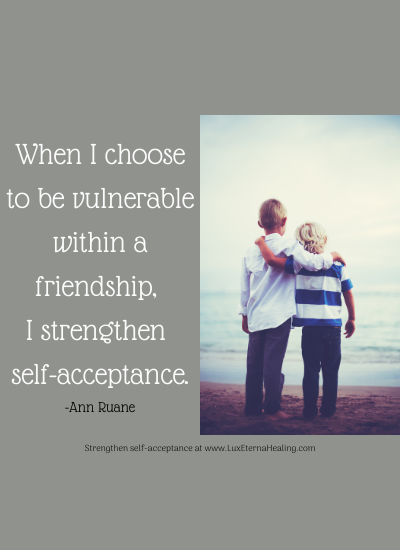 When I choose to be vulnerable within a friendship, I strengthen self-acceptance. -Ann Ruane