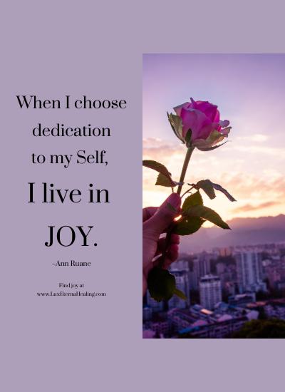 When I choose dedication to my Self, I live in joy. ~Ann Ruane