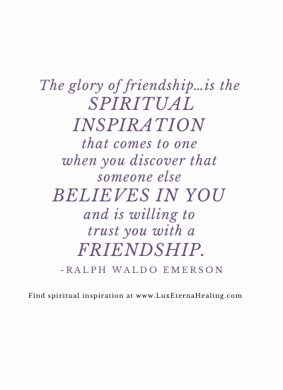 The glory of friendship…is the spiritual inspiration that comes to one when you discover that someone else believes in you and is willing to trust you with a friendship. -Ralph Waldo Emerson