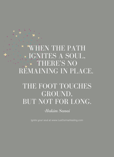 When the path ignites a soul, there's no remaining in place. The foot touches ground, but not for long. -Hakim Sanai