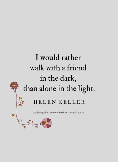 I would rather walk with a friend in the dark, than alone in the light. -Helen Keller