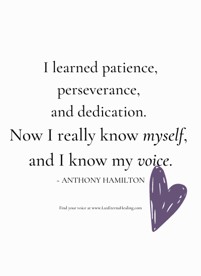I learned patience, perseverance, and dedication. Now I really know myself, and I know my voice. ~ Anthony Hamilton