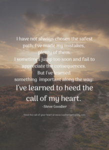 I have not always chosen the safest path. I've made my mistakes, plenty of them. I sometimes jump too soon and fail to appreciate the consequences. But I've learned something important along the way: I've learned to heed the call of my heart. -Steve Goodier