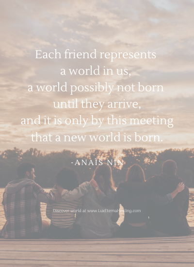 Each friend represents a world in us, a world possibly not born until they arrive, and it is only by this meeting that a new world is born. -Anaïs Nin