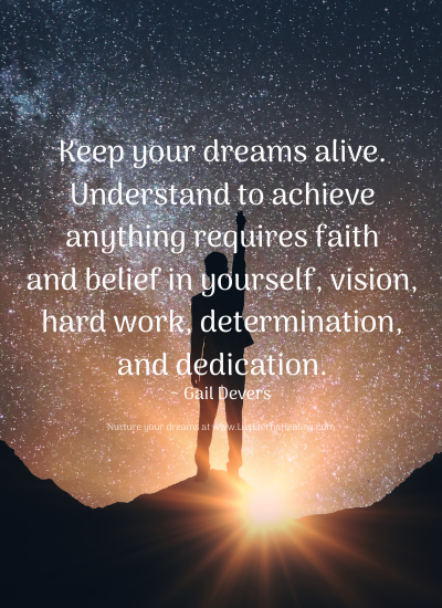 Keep your dreams alive. Understand to achieve anything requires faith and belief in yourself, vision, hard work, determination, and dedication. ~ Gail Devers
