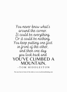 You never know what's around the corner. It could be everything. Or it could be nothing. You keep putting one foot in front of the other, and then one day you look back and you've climbed a mountain. -Tom Hiddleston