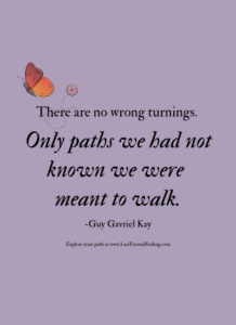There are no wrong turnings. Only paths we had not known we were meant to walk. -Guy Gavriel Kay