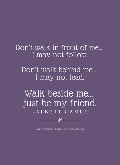 Don't walk in front of me… I may not follow. Don't walk behind me… I may not lead. Walk beside me… just be my friend. -Albert Camus