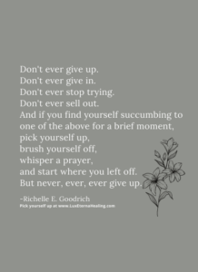 Don't ever give up. Don't ever give in. Don't ever stop trying. Don't ever sell out. And if you find yourself succumbing to one of the above for a brief moment, pick yourself up, brush yourself off, whisper a prayer, and start where you left off. But never, ever, ever give up. -Richelle E. Goodrich